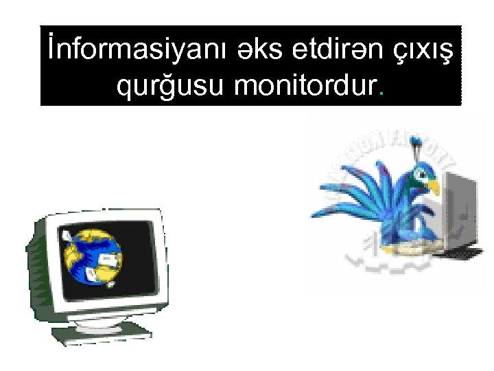 İnformasiyanı əks etdirən çıxış qurğusu monitordur.