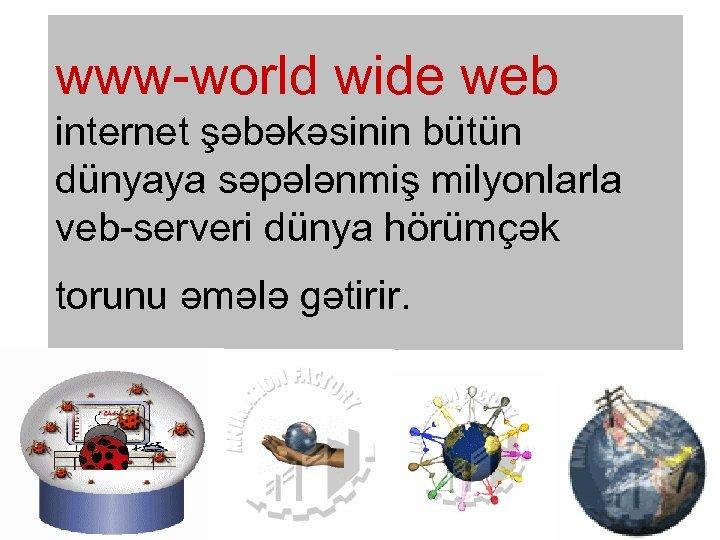 www-world wide web internet şəbəkəsinin bütün dünyaya səpələnmiş milyonlarla veb-serveri dünya hörümçək torunu əmələ