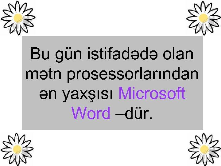 Bu gün istifadədə olan mətn prosessorlarından ən yaxşısı Microsoft Word –dür.