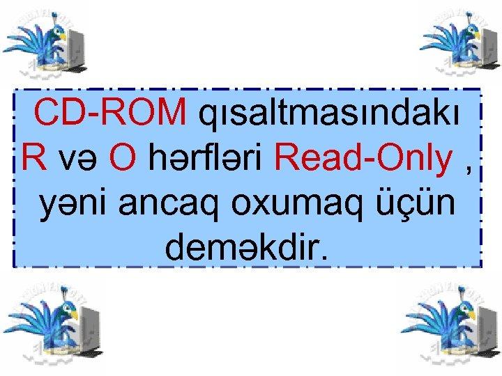 CD-ROM qısaltmasındakı R və O hərfləri Read-Only , yəni ancaq oxumaq üçün deməkdir.