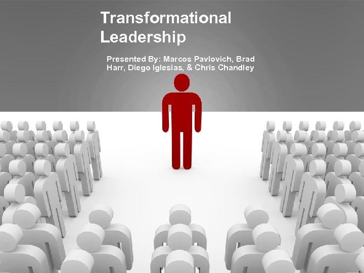 Transformational Leadership Presented By: Marcos Pavlovich, Brad Harr, Diego Iglesias, & Chris Chandley
