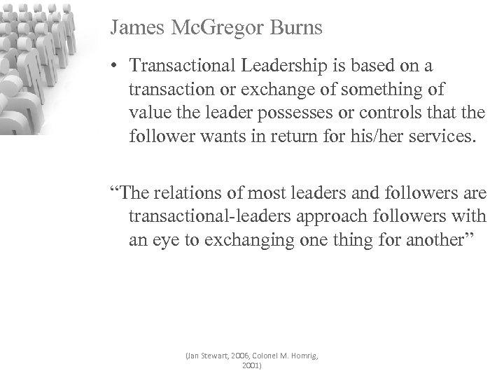 James Mc. Gregor Burns • Transactional Leadership is based on a transaction or exchange