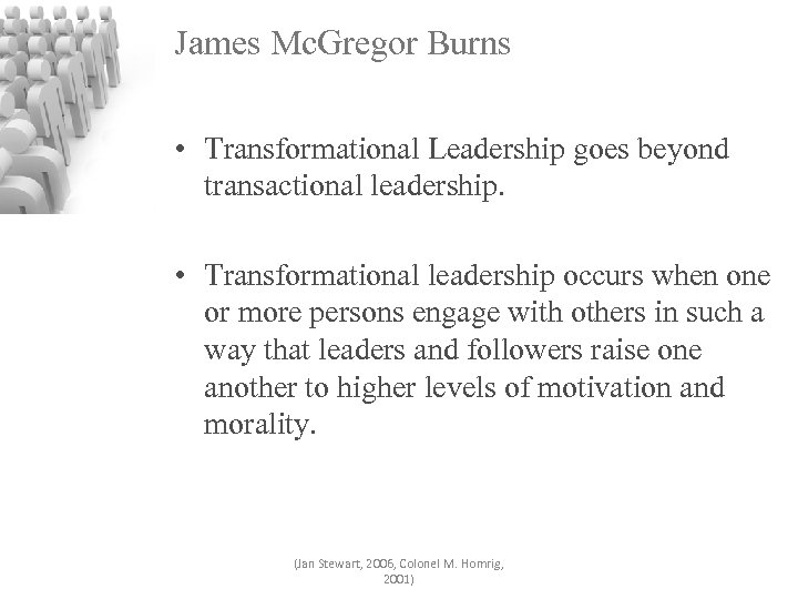 James Mc. Gregor Burns • Transformational Leadership goes beyond transactional leadership. • Transformational leadership
