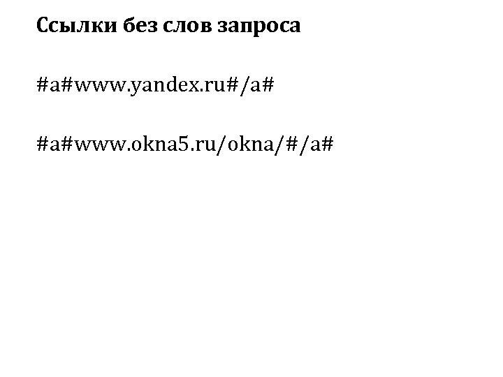 Ссылки без слов запроса #a#www. yandex. ru#/a# #a#www. okna 5. ru/okna/#/a#