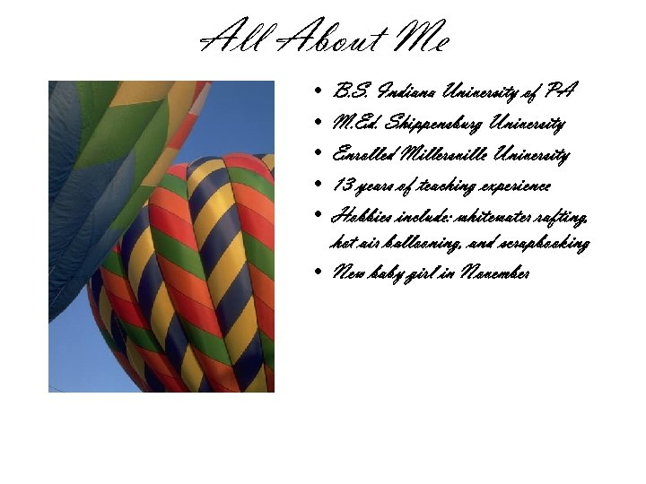 All About Me • • • B. S. Indiana University of PA M. Ed.