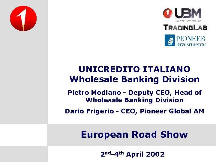 UNICREDITO ITALIANO Wholesale Banking Division Pietro Modiano - Deputy CEO, Head of Wholesale Banking