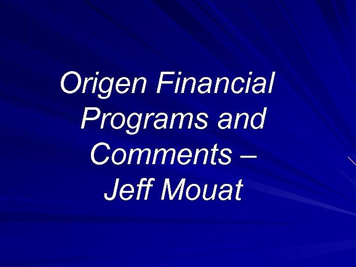 Origen Financial Programs and Comments – Jeff Mouat