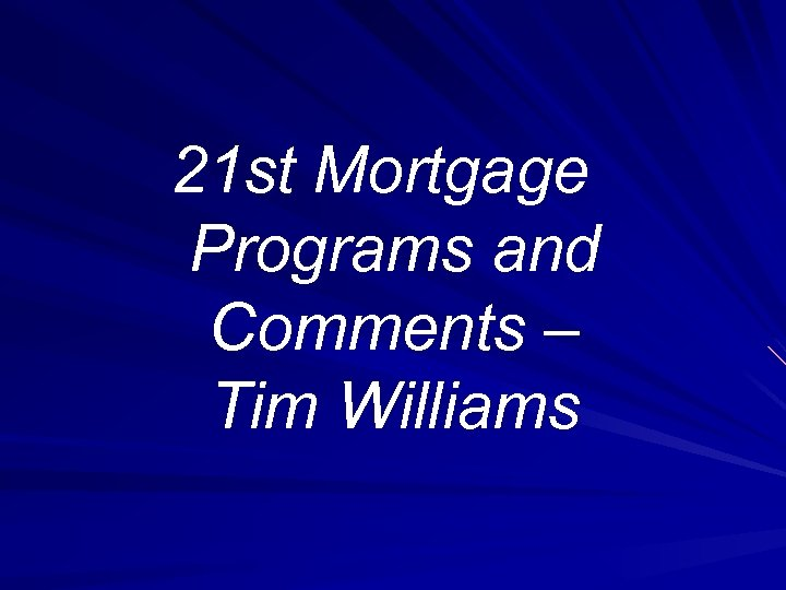 21 st Mortgage Programs and Comments – Tim Williams
