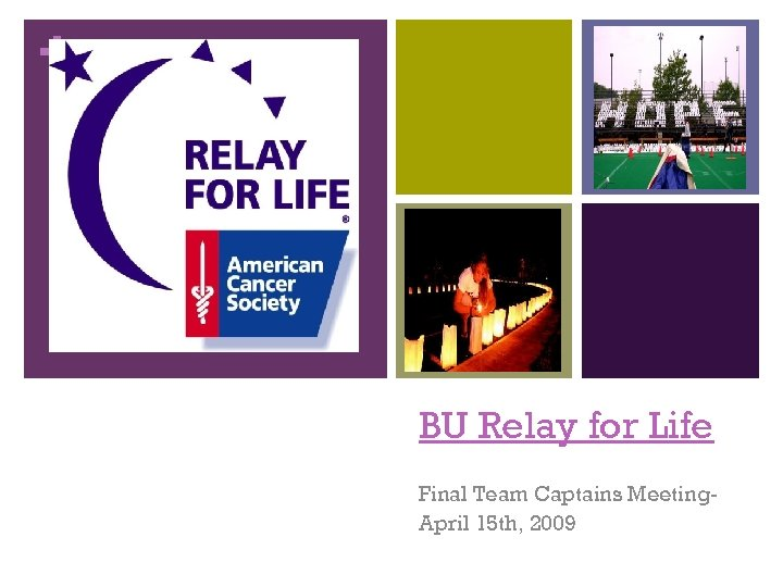 + BU Relay for Life Final Team Captains Meeting. April 15 th, 2009