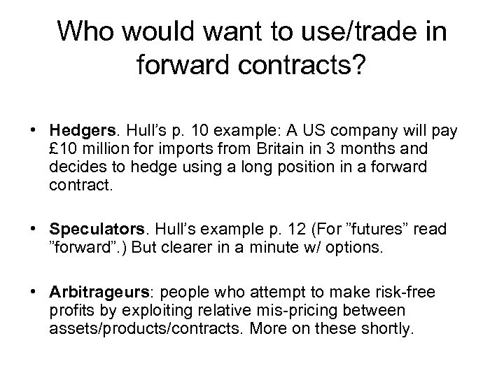 Who would want to use/trade in forward contracts? • Hedgers. Hull's p. 10 example: