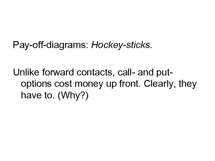 Pay-off-diagrams: Hockey-sticks. Unlike forward contacts, call- and putoptions cost money up front. Clearly, they