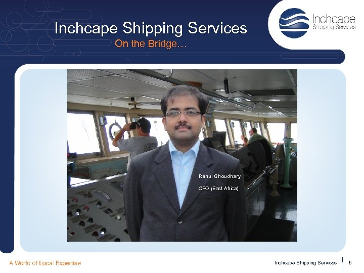Inchcape Shipping Services On the Bridge… Rahul Choudhary CFO (East Africa) Inchcape Shipping Services