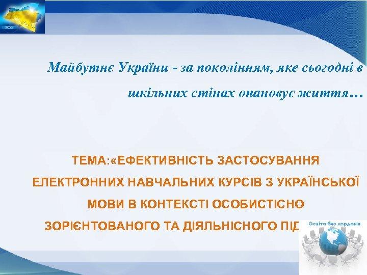 Майбутнє України - за поколінням, яке сьогодні в шкільних стінах опановує життя… ТЕМА: «ЕФЕКТИВНІСТЬ