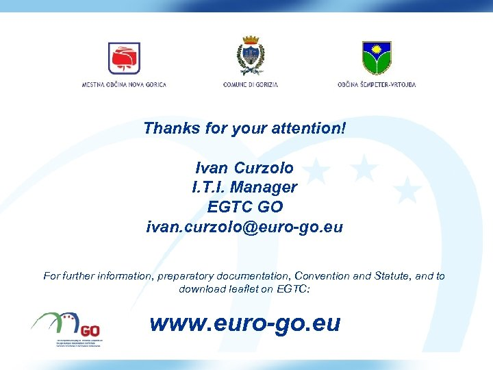 Thanks for your attention! Ivan Curzolo I. T. I. Manager EGTC GO ivan. curzolo@euro-go.