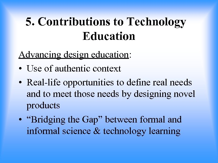 5. Contributions to Technology Education Advancing design education: • Use of authentic context •