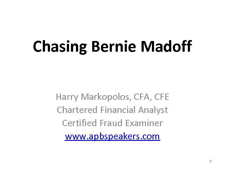 Chasing Bernie Madoff Harry Markopolos, CFA, CFE Chartered Financial Analyst Certified Fraud Examiner www.