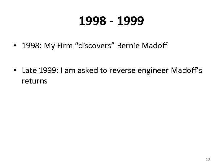 "1998 - 1999 • 1998: My Firm ""discovers"" Bernie Madoff • Late 1999: I"