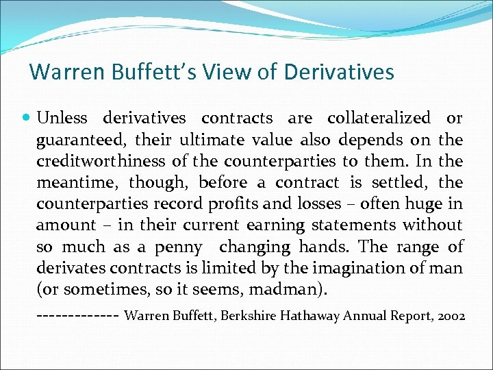 Warren Buffett's View of Derivatives Unless derivatives contracts are collateralized or guaranteed, their ultimate