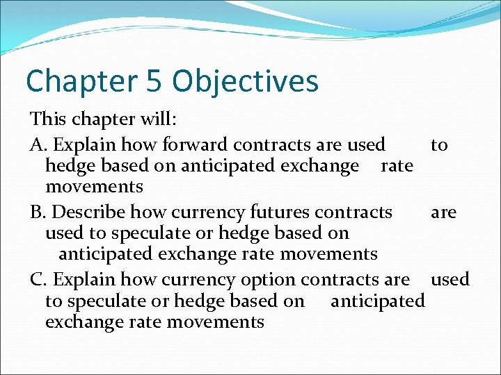 Chapter 5 Objectives This chapter will: A. Explain how forward contracts are used to