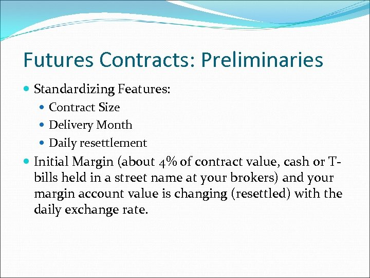 Futures Contracts: Preliminaries Standardizing Features: Contract Size Delivery Month Daily resettlement Initial Margin (about