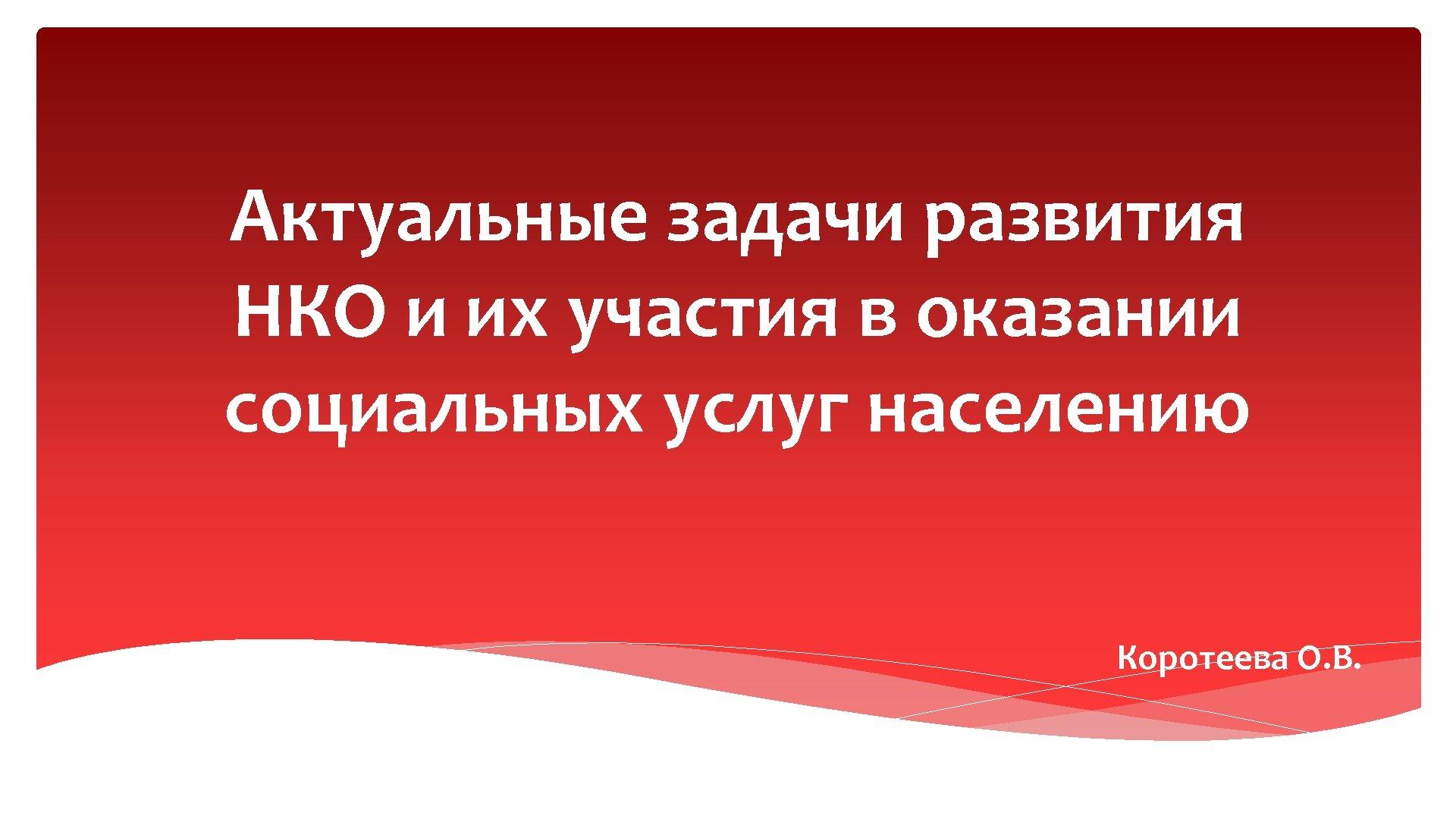 Актуальные задачи развития НКО и их участия в оказании социальных услуг населению Коротеева О.