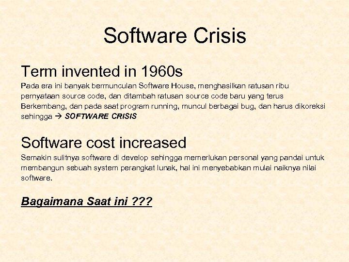 Software Crisis Term invented in 1960 s Pada era ini banyak bermunculan Software House,