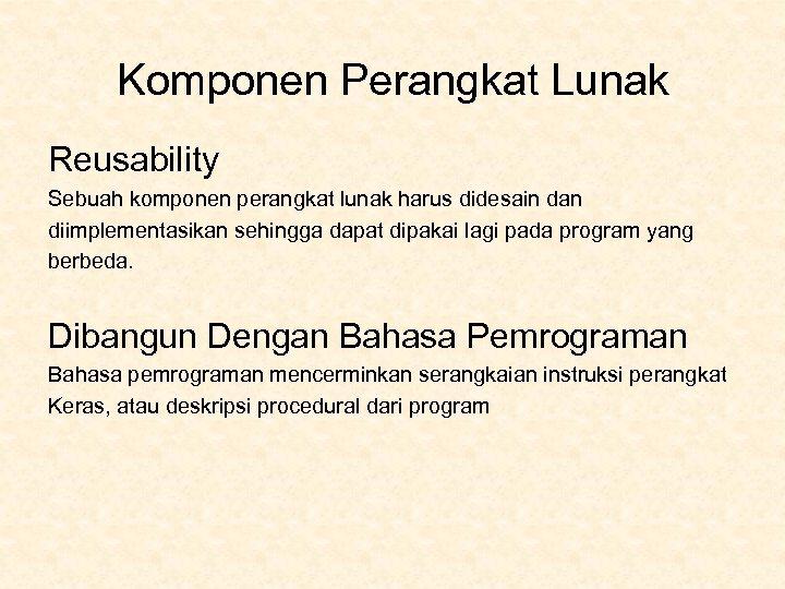 Komponen Perangkat Lunak Reusability Sebuah komponen perangkat lunak harus didesain dan diimplementasikan sehingga dapat