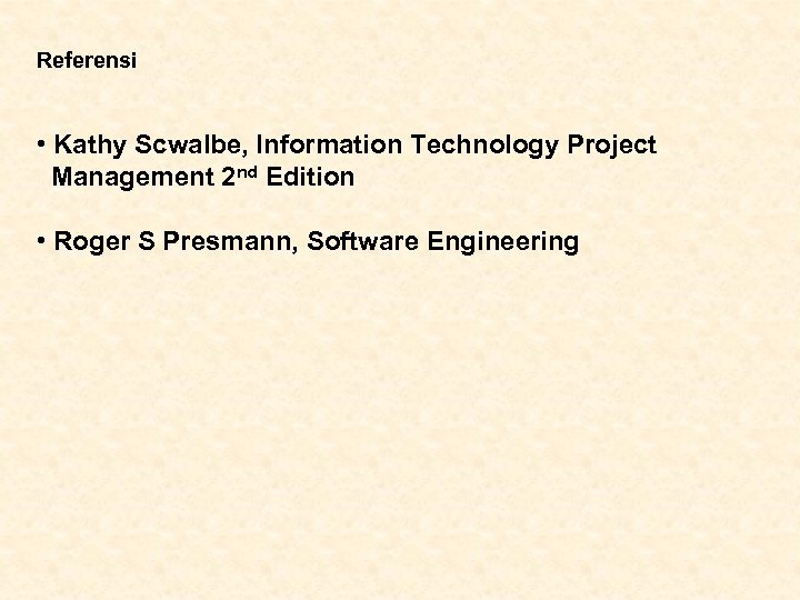 Referensi • Kathy Scwalbe, Information Technology Project Management 2 nd Edition • Roger S