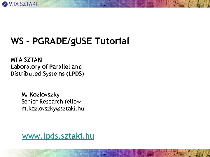 WS – PGRADE/g. USE Tutorial MTA SZTAKI Laboratory of Parallel and Distributed Systems (LPDS)