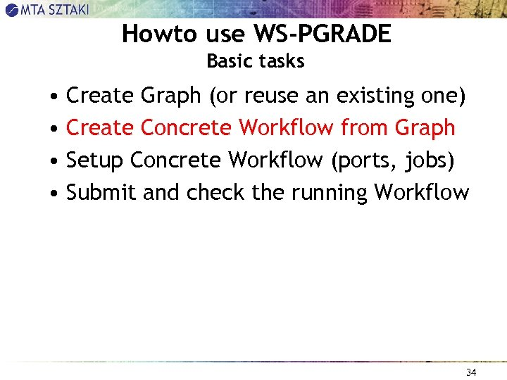 Howto use WS-PGRADE Basic tasks • Create Graph (or reuse an existing one) •