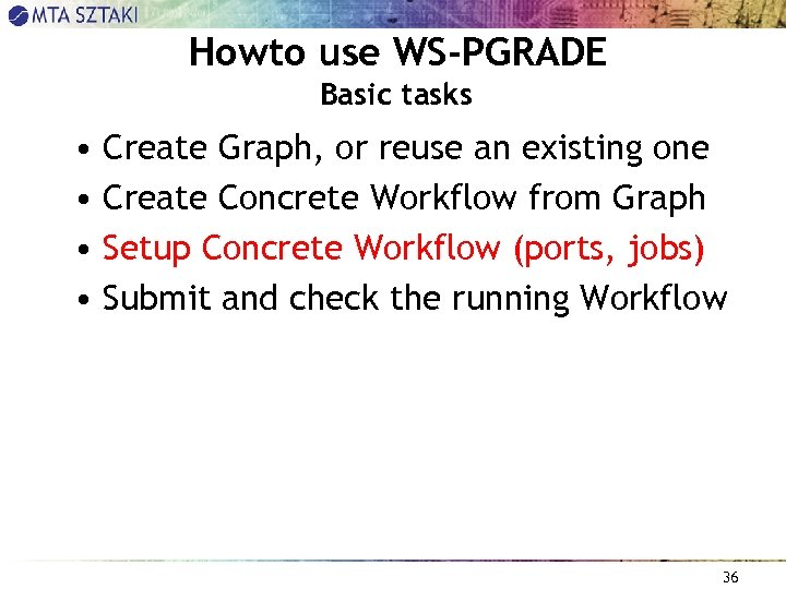 Howto use WS-PGRADE Basic tasks • Create Graph, or reuse an existing one •