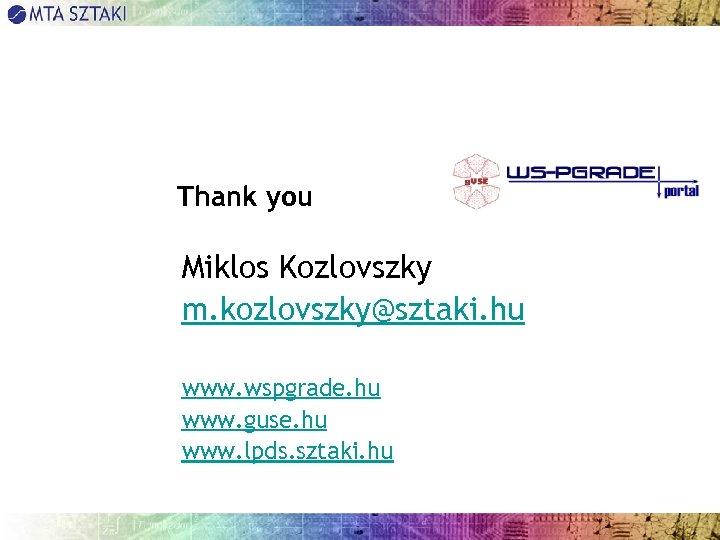 Thank you Miklos Kozlovszky m. kozlovszky@sztaki. hu www. wspgrade. hu www. guse. hu www.