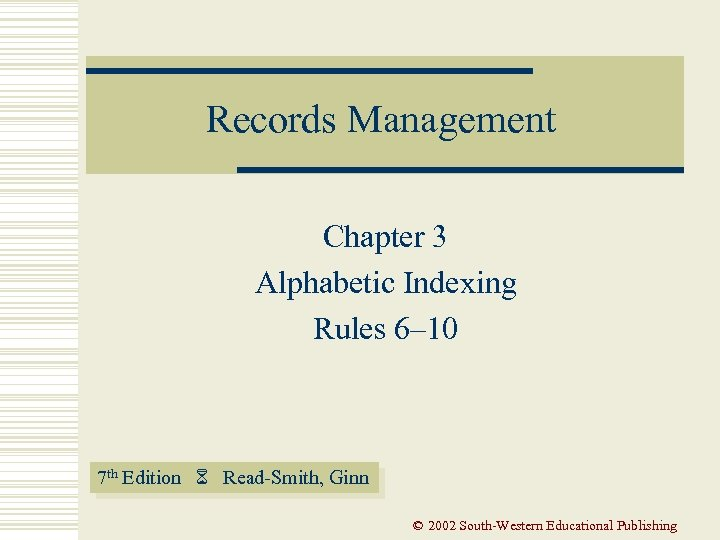 Records Management Chapter 3 Alphabetic Indexing Rules 6– 10 7 th Edition Read-Smith, Ginn