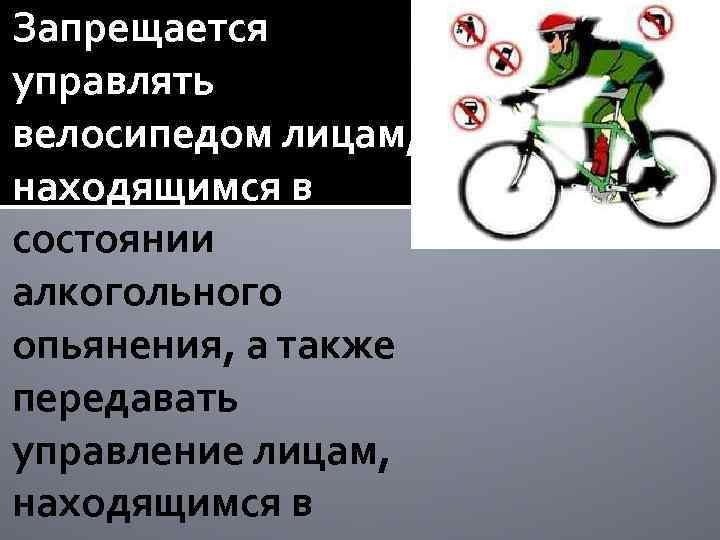 Запрещается управлять велосипедом лицам, находящимся в состоянии алкогольного опьянения, а также передавать управление лицам,