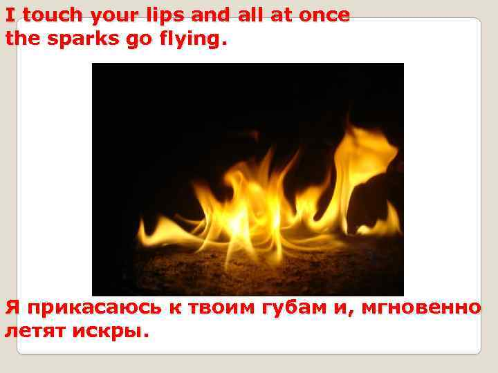 I touch your lips and all at once the sparks go flying. Я прикасаюсь