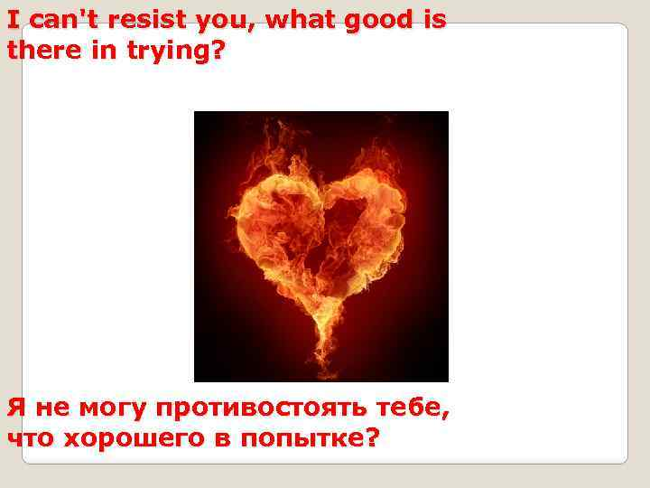 I can't resist you, what good is there in trying? Я не могу противостоять