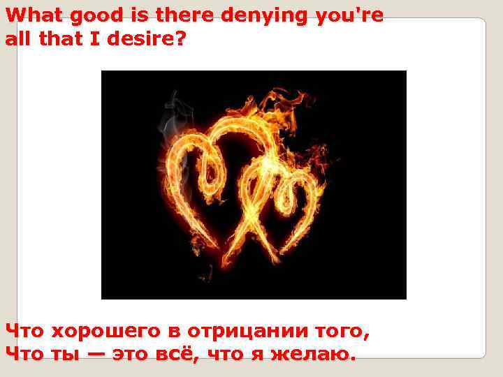 What good is there denying you're all that I desire? Что хорошего в отрицании