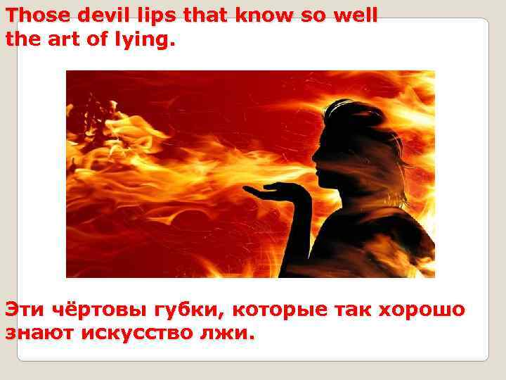 Those devil lips that know so well the art of lying. Эти чёртовы губки,