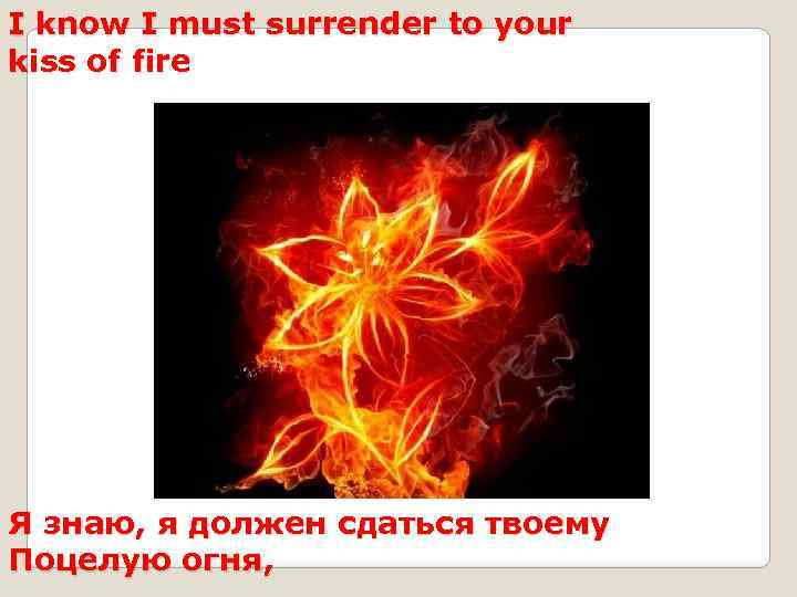 I know I must surrender to your kiss of fire Я знаю, я должен