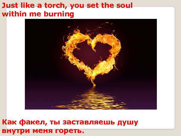 Just like a torch, you set the soul within me burning Как факел, ты