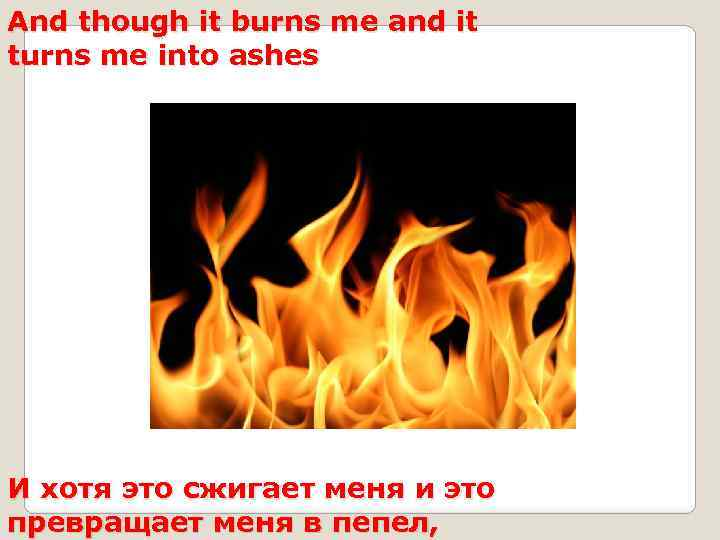 And though it burns me and it turns me into ashes И хотя это