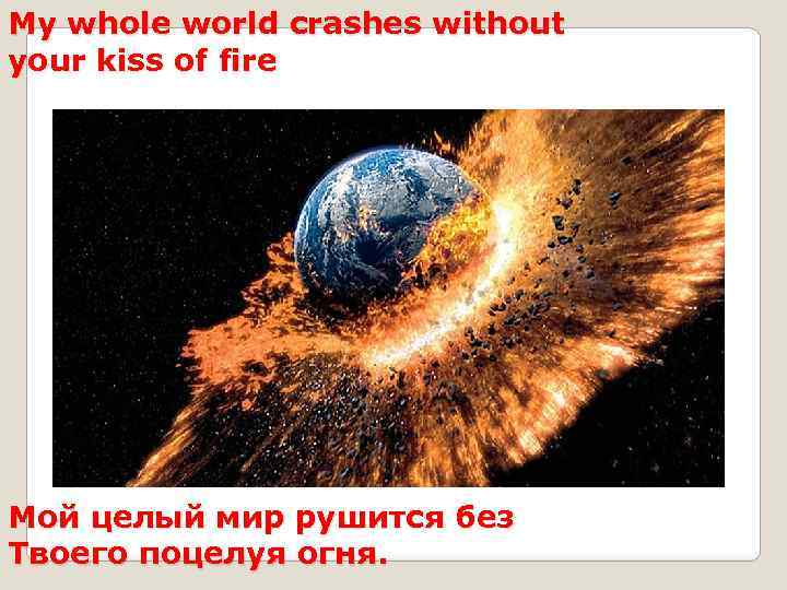 My whole world crashes without your kiss of fire Мой целый мир рушится без