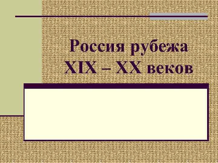 Россия рубежа XIX – XX веков