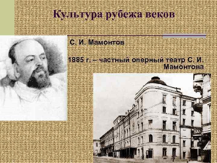Культура рубежа веков С. И. Мамонтов 1885 г. – частный оперный театр С. И.