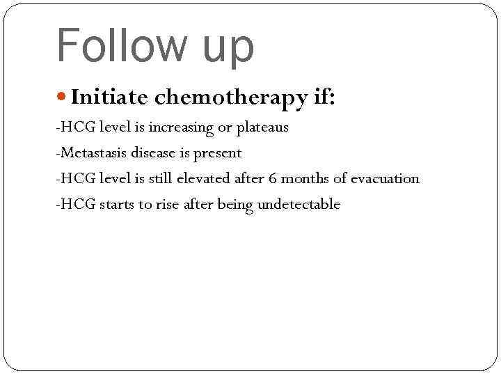 Follow up Initiate chemotherapy if: -HCG level is increasing or plateaus -Metastasis disease is