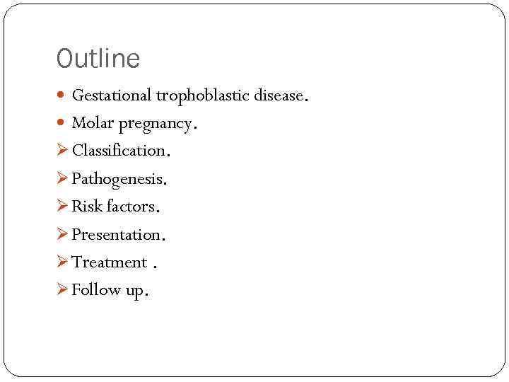 Outline Gestational trophoblastic disease. Molar pregnancy. Ø Classification. Ø Pathogenesis. Ø Risk factors. Ø