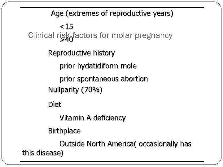Age (extremes of reproductive years) <15 Clinical risk factors for molar pregnancy >40 Reproductive