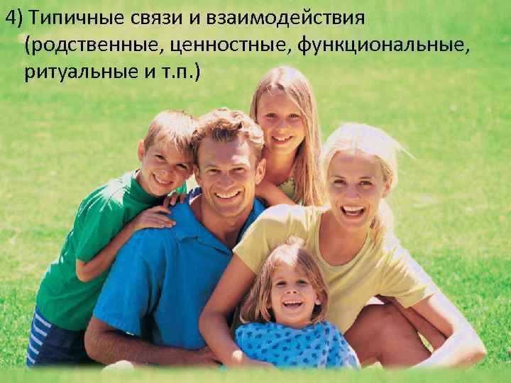 4) Типичные связи и взаимодействия (родственные, ценностные, функциональные, ритуальные и т. п. )