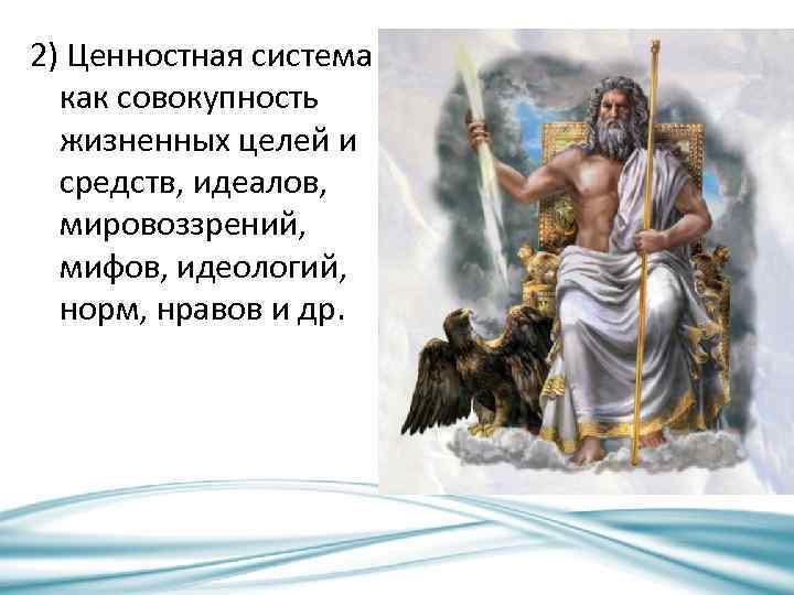 2) Ценностная система как совокупность жизненных целей и средств, идеалов, мировоззрений, мифов, идеологий, норм,