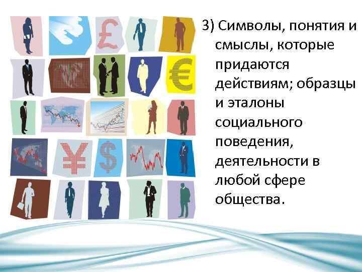 3) Символы, понятия и смыслы, которые придаются действиям; образцы и эталоны социального поведения, деятельности